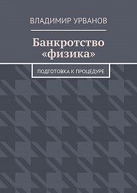 Владимир Урванов -Банкротство «физика». Подготовка к процедуре