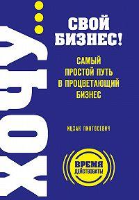 Ицхак Пинтосевич -ХОЧУ… свой бизнес! Самый простой путь в процветающий бизнес