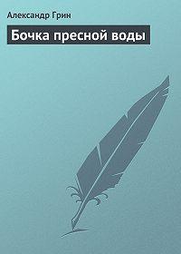 Александр Грин -Бочка пресной воды