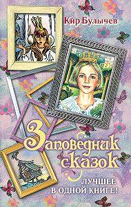 Кир Булычев -Заповедник сказок. Лучшее в одной книге! (сборник)