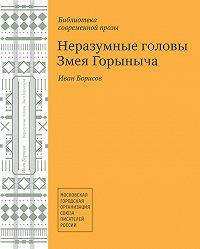 Иван Борисов -Неразумные головы Змея Горыныча (сборник)