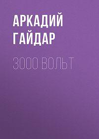 Аркадий Гайдар -3000 вольт
