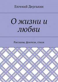 Евгений Дергалин -О жизни и любви. Рассказы, фэнтези, стихи