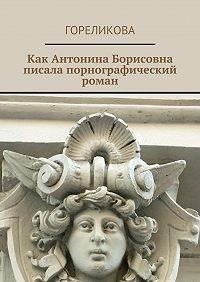 Гореликова -Как Антонина Борисовна писала порнографический роман