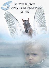 Сергей Юрьев - Мечта о Крылатом Коне (сборник)