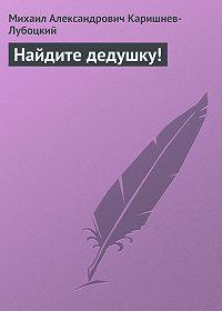 Михаил Александрович Каришнев-Лубоцкий - Найдите дедушку!