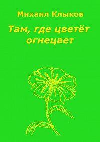 Михаил Клыков -Там, где цветёт огнецвет. Повесть