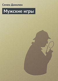 Семён Данилюк -Мужские игры
