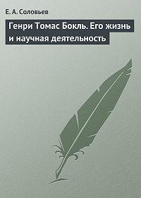 Евгений Соловьев -Генри Томас Бокль. Его жизнь и научная деятельность