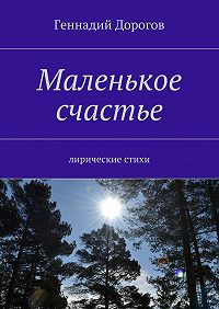 Геннадий Дорогов -Маленькое счастье. Лирические стихи