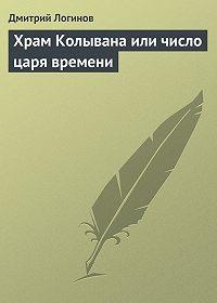 Дмитрий Логинов - Храм Колывана или число царя времени