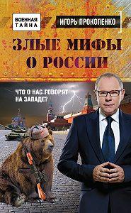 Игорь Прокопенко -Злые мифы о России. Что о нас говорят на Западе?