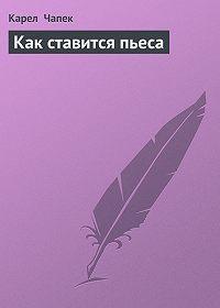 Карел  Чапек -Как ставится пьеса