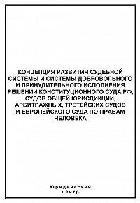 Сборник статей -Концепция развития судебной системы и системы добровольного и принудительного исполнения решений Конституционного Суда РФ, судов общей юрисдикции, арбитражных, третейских судов и Европейского суда по правам человека