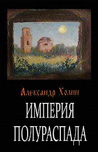 Александр Холин - Империя полураспада