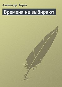 Александр Торин - Времена не выбирают
