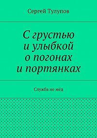 Сергей Тулупов - Сгрустью иулыбкой опогонах ипортянках