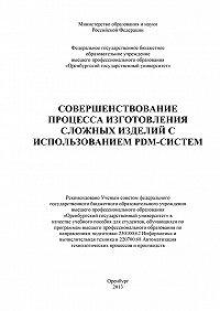 Коллектив Авторов - Совершенствование процесса изготовления сложных изделий с использованием PDM-систем