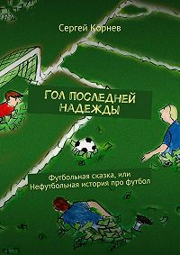 Сергей Корнев -Гол последней надежды. Футбольная сказка, или Нефутбольная история про футбол