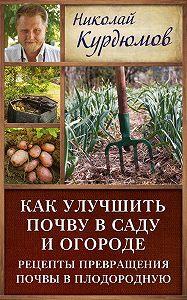 Николай Курдюмов - Как улучшить почву в саду и огороде. Рецепты превращения почвы в плодородную