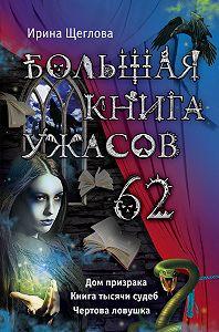 Ирина Щеглова -Большая книга ужасов – 62 (сборник)