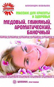 Александра Васильева - Массаж для красоты и здоровья. Медовый, глиняный, ароматический, баночный