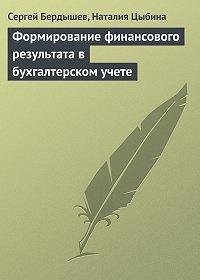 Сергей Бердышев, Наталия Цыбина - Формирование финансового результата в бухгалтерском учете