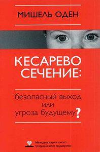 Мишель Оден -КЕСАРЕВО СЕЧЕНИЕ: Безопасный выход или угроза будущему?