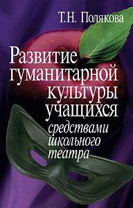 Татьяна Полякова -Развитие гуманитарной культуры учащихся средствами школьного театра