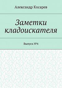 Александр Косарев -Заметки кладоискателя. Выпуск№4