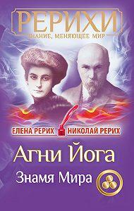 Николай Рерих, Елена Рерих - Агни Йога. Знамя Мира (сборник)