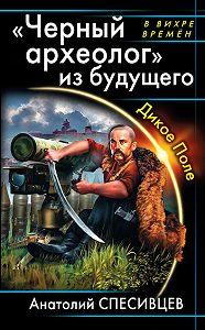 Анатолий Спесивцев - «Черный археолог» из будущего. Дикое Поле