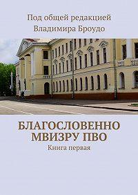 Коллектив авторов - Благословенно МВИЗРУПВО. Книга первая