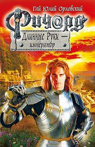 Гай Юлий Орловский - Ричард Длинные Руки – император