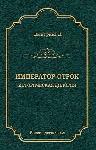 Дмитрий Дмитриев -Император-отрок. Историческая дилогия