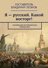Коллектив авторов -Я – русский. Какой восторг! Коллекция исторических миниатюр