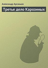 Александр Арсаньев -Третье дело Карозиных