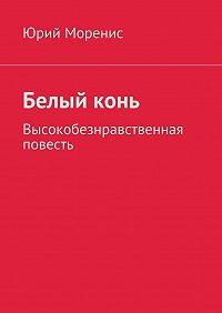 Юрий Моренис -Белыйконь. Высокобезнравственная повесть