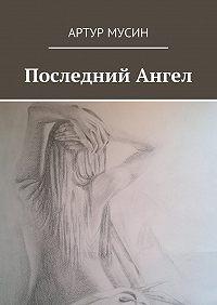 Артур Мусин -Последний Ангел
