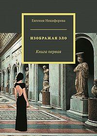 Евгения Никифорова -Изображая зло. Книга первая