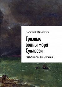 Василий Лягоскин - Грозные волны моря Сулавеси. Третья книга оСерой Мышке