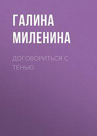 Галина Миленина -Договориться с тенью