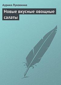 Аурика Луковкина -Новые вкусные овощные салаты