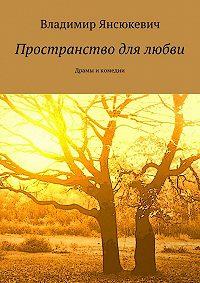 Владимир Янсюкевич -Пространство для любви. Драмы и комедии