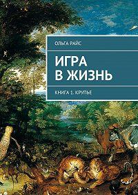 Ольга Райс - Игра вжизнь. Книга 1. Крупье