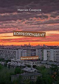 Максим Смирнов - Корреспондент. Фантасмагория