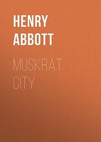 Henry Abbott -Muskrat City
