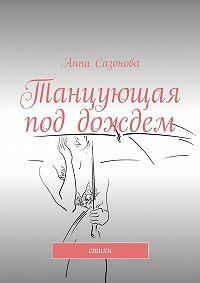 Анна Сазонова - Танцующая под дождем. стихи
