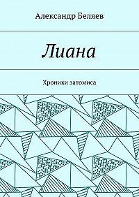Александр Беляев -Лиана. Хроники затомиса