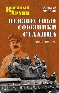 Алексей Чичкин - Неизвестные союзники Сталина. 1940–1945 гг.